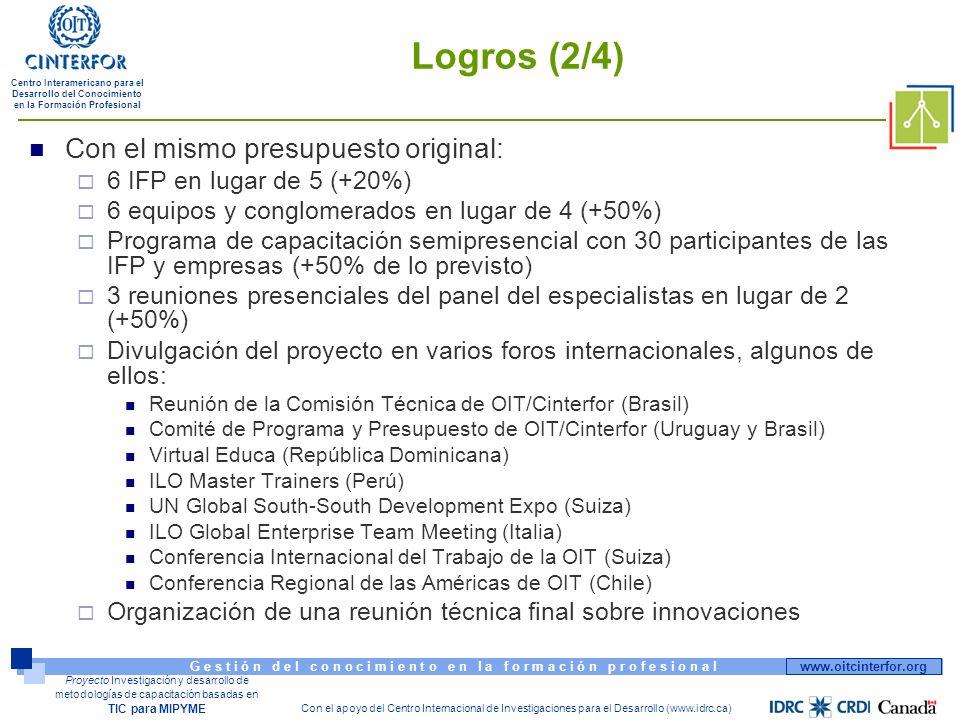 www.oitcinterfor.org G e s t i ó n d e l c o n o c i m i e n t o e n l a f o r m a c i ó n p r o f e s i o n a l Centro Interamericano para el Desarrollo del Conocimiento en la Formación Profesional Con el apoyo del Centro Internacional de Investigaciones para el Desarrollo (www.idrc.ca) Proyecto Investigación y desarrollo de metodologías de capacitación basadas en TIC para MIPYME Logros (2/4) Con el mismo presupuesto original: 6 IFP en lugar de 5 (+20%) 6 equipos y conglomerados en lugar de 4 (+50%) Programa de capacitación semipresencial con 30 participantes de las IFP y empresas (+50% de lo previsto) 3 reuniones presenciales del panel del especialistas en lugar de 2 (+50%) Divulgación del proyecto en varios foros internacionales, algunos de ellos: Reunión de la Comisión Técnica de OIT/Cinterfor (Brasil) Comité de Programa y Presupuesto de OIT/Cinterfor (Uruguay y Brasil) Virtual Educa (República Dominicana) ILO Master Trainers (Perú) UN Global South-South Development Expo (Suiza) ILO Global Enterprise Team Meeting (Italia) Conferencia Internacional del Trabajo de la OIT (Suiza) Conferencia Regional de las Américas de OIT (Chile) Organización de una reunión técnica final sobre innovaciones