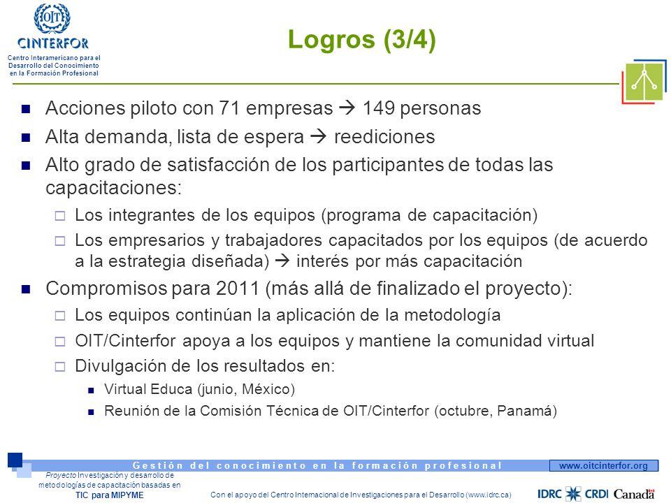 www.oitcinterfor.org G e s t i ó n d e l c o n o c i m i e n t o e n l a f o r m a c i ó n p r o f e s i o n a l Centro Interamericano para el Desarrollo del Conocimiento en la Formación Profesional Con el apoyo del Centro Internacional de Investigaciones para el Desarrollo (www.idrc.ca) Proyecto Investigación y desarrollo de metodologías de capacitación basadas en TIC para MIPYME Logros (3/4) Acciones piloto con 71 empresas 149 personas Alta demanda, lista de espera reediciones Alto grado de satisfacción de los participantes de todas las capacitaciones: Los integrantes de los equipos (programa de capacitación) Los empresarios y trabajadores capacitados por los equipos (de acuerdo a la estrategia diseñada) interés por más capacitación Compromisos para 2011 (más allá de finalizado el proyecto): Los equipos continúan la aplicación de la metodología OIT/Cinterfor apoya a los equipos y mantiene la comunidad virtual Divulgación de los resultados en: Virtual Educa (junio, México) Reunión de la Comisión Técnica de OIT/Cinterfor (octubre, Panamá)