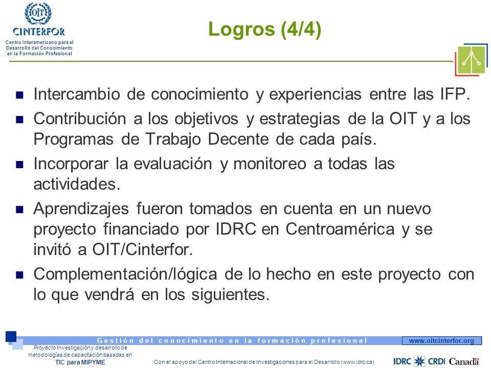 www.oitcinterfor.org G e s t i ó n d e l c o n o c i m i e n t o e n l a f o r m a c i ó n p r o f e s i o n a l Centro Interamericano para el Desarrollo del Conocimiento en la Formación Profesional Con el apoyo del Centro Internacional de Investigaciones para el Desarrollo (www.idrc.ca) Proyecto Investigación y desarrollo de metodologías de capacitación basadas en TIC para MIPYME Logros (4/4) Intercambio de conocimiento y experiencias entre las IFP.