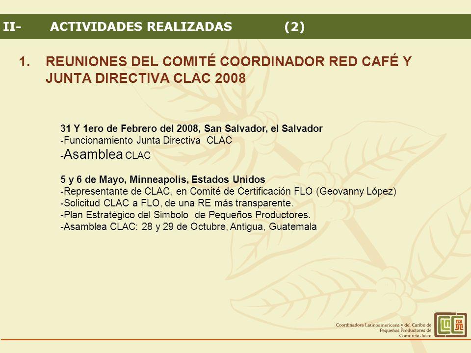 1.REUNIONES DEL COMITÉ COORDINADOR RED CAFÉ Y JUNTA DIRECTIVA CLAC 2008 II-ACTIVIDADES REALIZADAS (2) 31 Y 1ero de Febrero del 2008, San Salvador, el Salvador -Funcionamiento Junta Directiva CLAC - Asamblea CLAC 5 y 6 de Mayo, Minneapolis, Estados Unidos -Representante de CLAC, en Comité de Certificación FLO (Geovanny López) -Solicitud CLAC a FLO, de una RE más transparente.