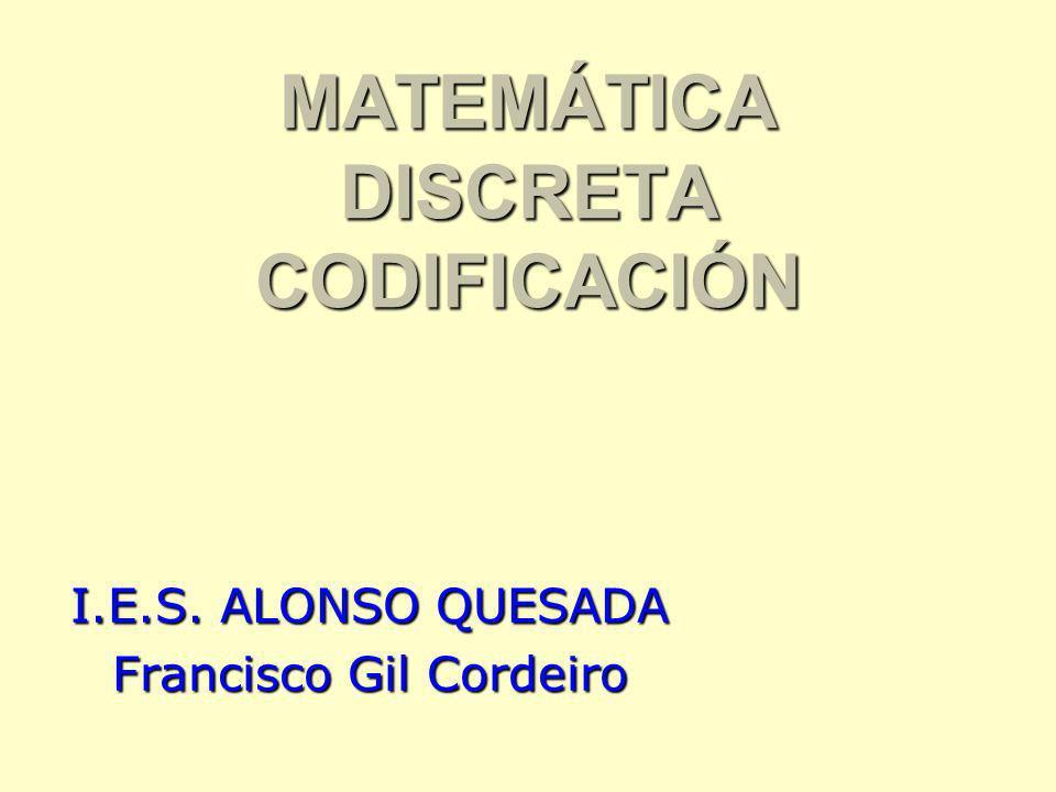 MATEMÁTICA DISCRETA CODIFICACIÓN I.E.S. ALONSO QUESADA Francisco Gil Cordeiro