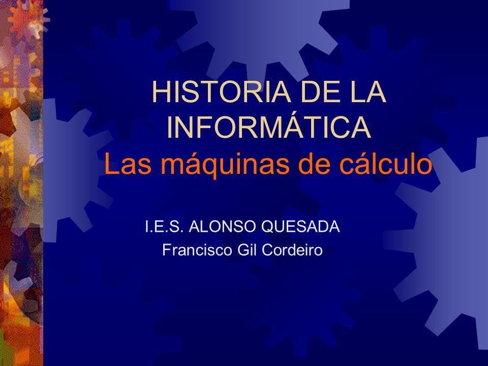 HISTORIA DE LA INFORMÁTICA Las máquinas de cálculo I.E.S. ALONSO QUESADA Francisco Gil Cordeiro