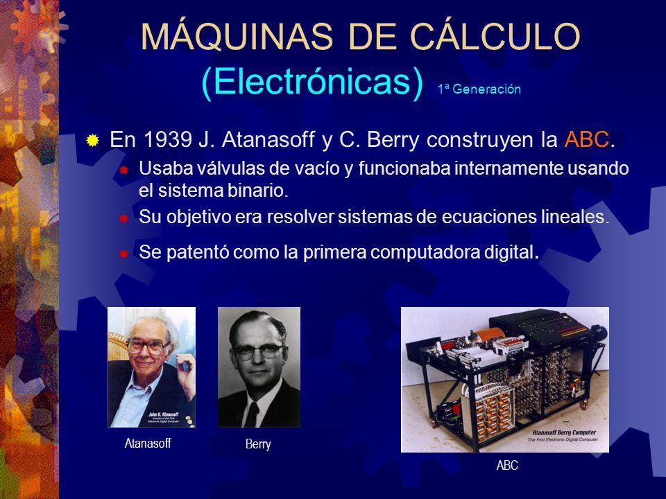 MÁQUINAS DE CÁLCULO (Electrónicas) 1ª Generación En 1939 J. Atanasoff y C. Berry construyen la ABC. Usaba válvulas de vacío y funcionaba internamente