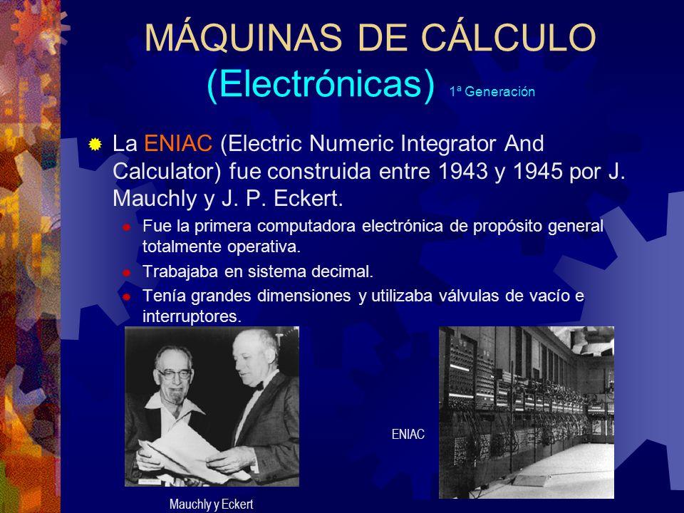 MÁQUINAS DE CÁLCULO (Electrónicas) 1ª Generación La ENIAC (Electric Numeric Integrator And Calculator) fue construida entre 1943 y 1945 por J. Mauchly
