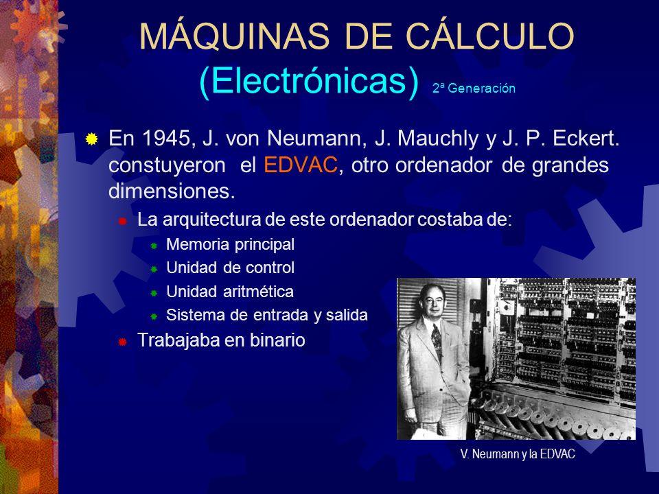 MÁQUINAS DE CÁLCULO (Electrónicas) 2ª Generación En 1945, J. von Neumann, J. Mauchly y J. P. Eckert. constuyeron el EDVAC, otro ordenador de grandes d