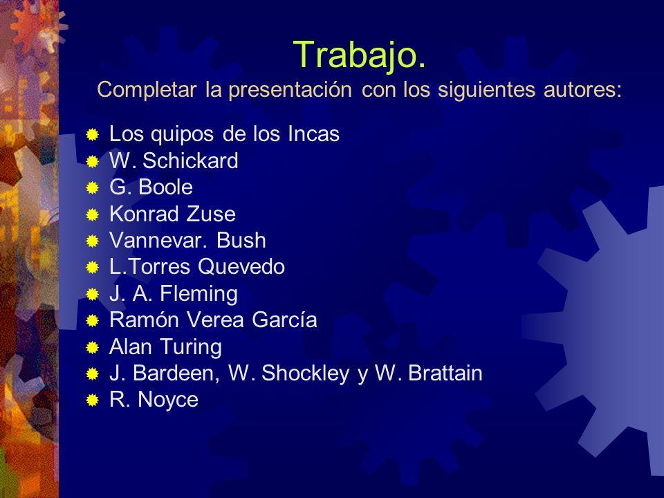 Trabajo. Completar la presentación con los siguientes autores: Los quipos de los Incas W. Schickard G. Boole Konrad Zuse Vannevar. Bush L.Torres Queve