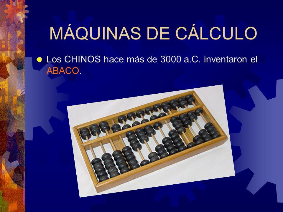 MÁQUINAS DE CÁLCULO Los CHINOS hace más de 3000 a.C. inventaron el ABACO.