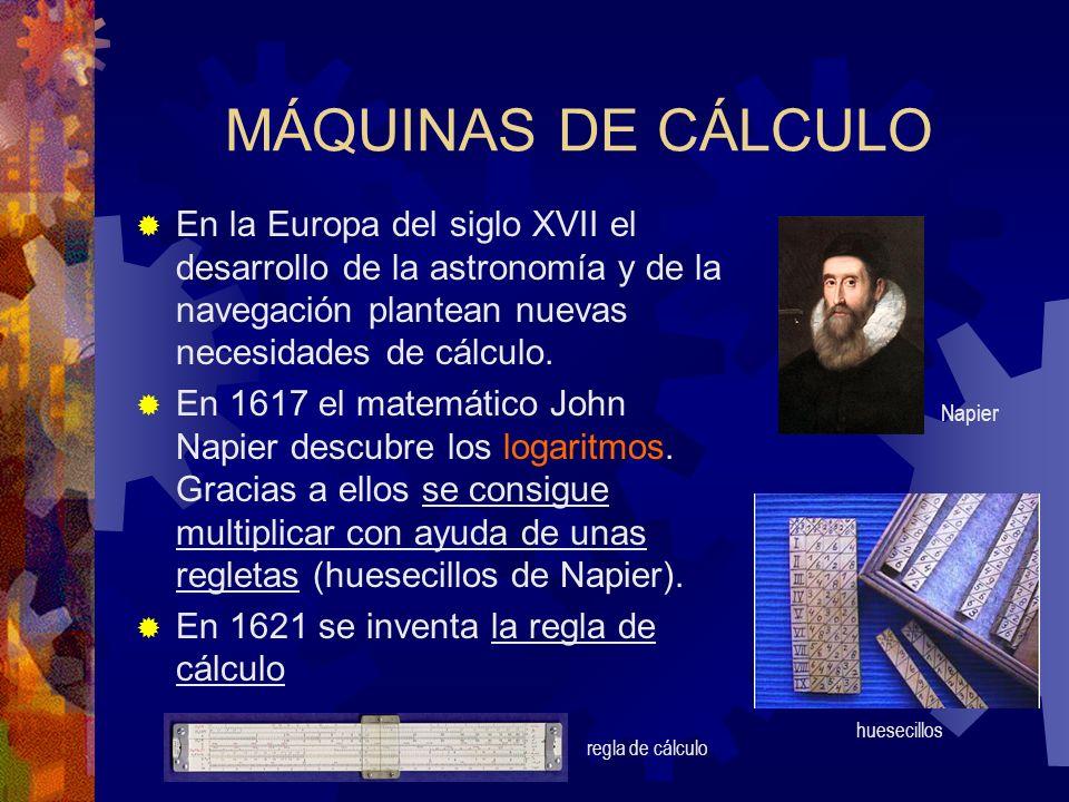 MÁQUINAS DE CÁLCULO En la Europa del siglo XVII el desarrollo de la astronomía y de la navegación plantean nuevas necesidades de cálculo. En 1617 el m