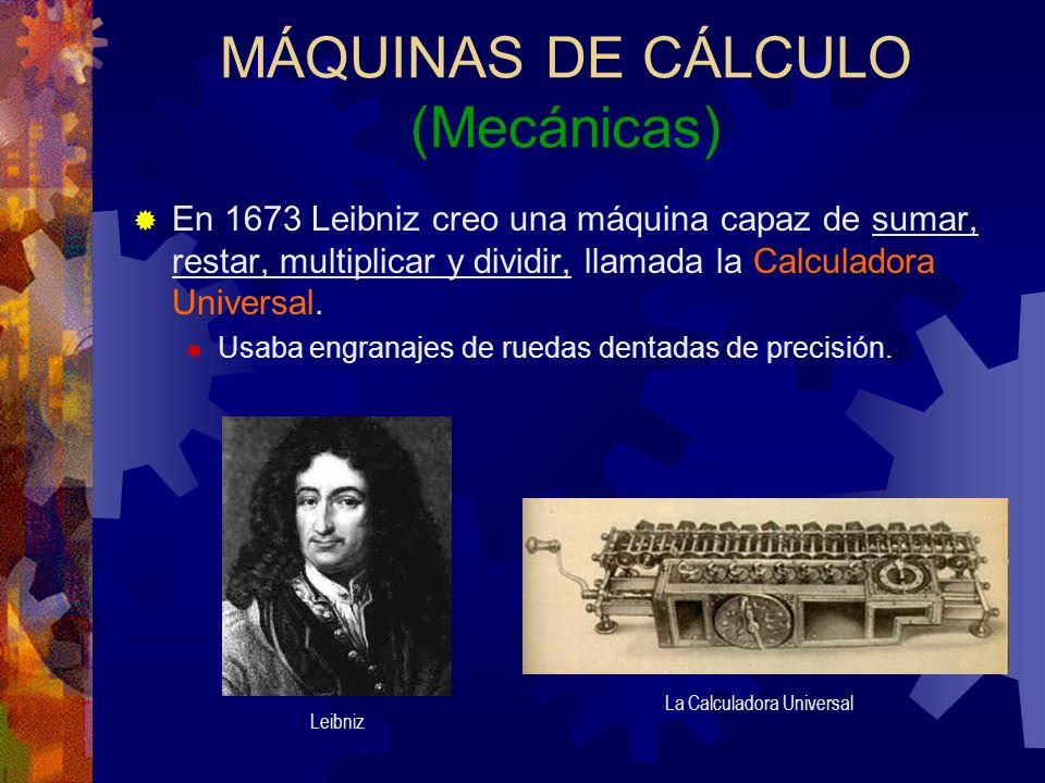MÁQUINAS DE CÁLCULO (Mecánicas) En 1673 Leibniz creo una máquina capaz de sumar, restar, multiplicar y dividir, llamada la Calculadora Universal. Usab