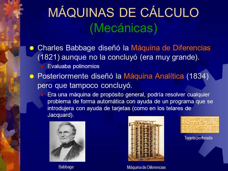 MÁQUINAS DE CÁLCULO (Mecánicas) Charles Babbage diseñó la Máquina de Diferencias (1821) aunque no la concluyó (era muy grande). Evaluaba polinomios Po