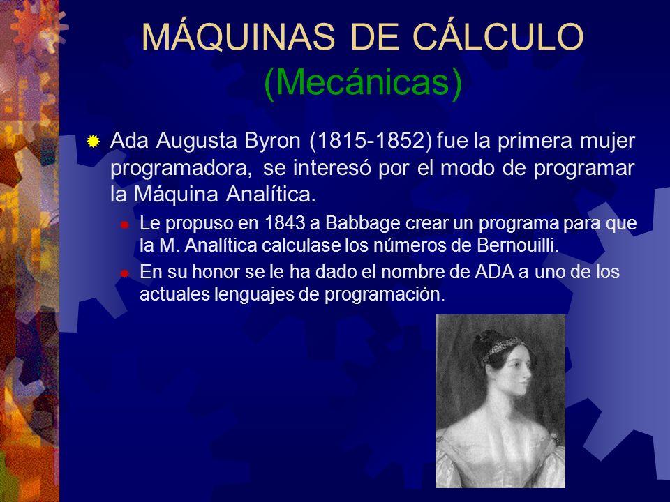 MÁQUINAS DE CÁLCULO (Mecánicas) Ada Augusta Byron (1815-1852) fue la primera mujer programadora, se interesó por el modo de programar la Máquina Analí