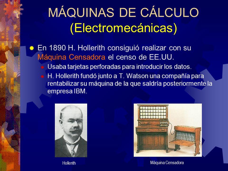 MÁQUINAS DE CÁLCULO (Electromecánicas) En 1890 H. Hollerith consiguió realizar con su Máquina Censadora el censo de EE.UU. Usaba tarjetas perforadas p