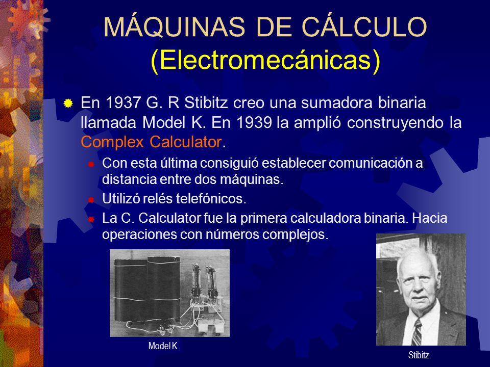 MÁQUINAS DE CÁLCULO (Electromecánicas) En 1937 G. R Stibitz creo una sumadora binaria llamada Model K. En 1939 la amplió construyendo la Complex Calcu