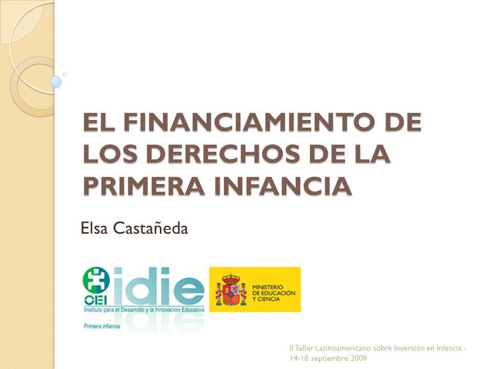 EL FINANCIAMIENTO DE LOS DERECHOS DE LA PRIMERA INFANCIA Elsa Castañeda II Taller Latinoamericano sobre Inversión en Infancia - 14-18 septiembre 2009