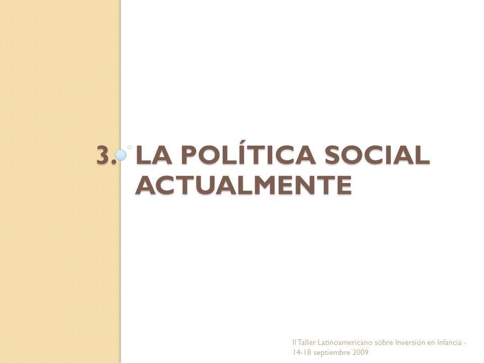 3.LA POLÍTICA SOCIAL ACTUALMENTE II Taller Latinoamericano sobre Inversión en Infancia - 14-18 septiembre 2009