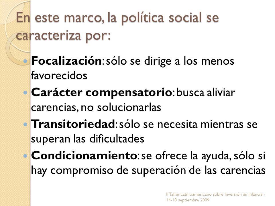 En este marco, la política social se caracteriza por: Focalización: sólo se dirige a los menos favorecidos Carácter compensatorio: busca aliviar caren