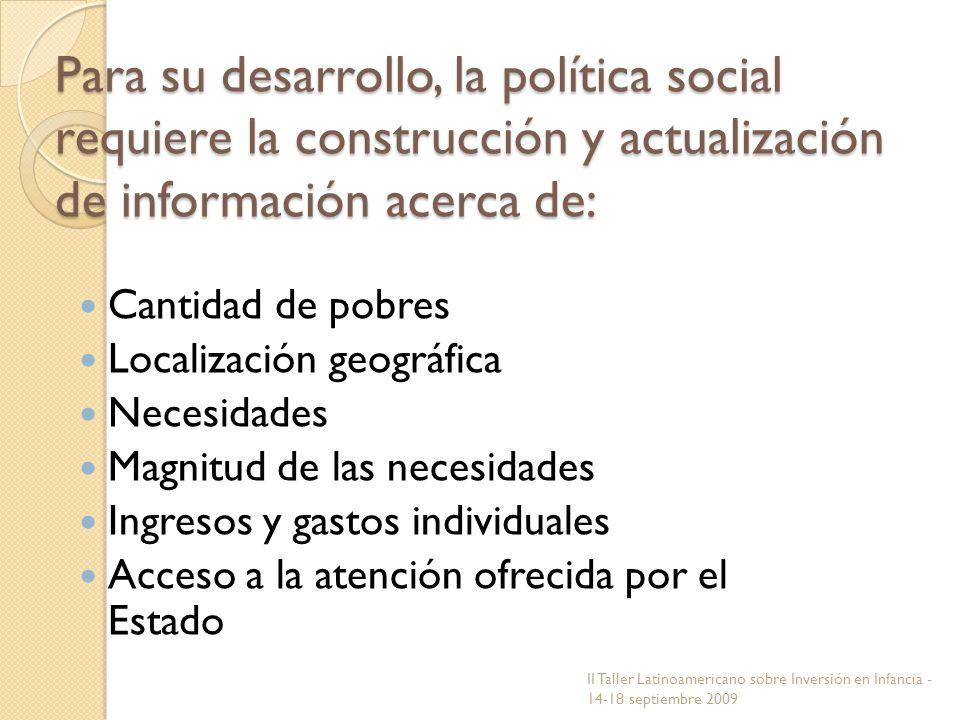 Para su desarrollo, la política social requiere la construcción y actualización de información acerca de: Cantidad de pobres Localización geográfica N