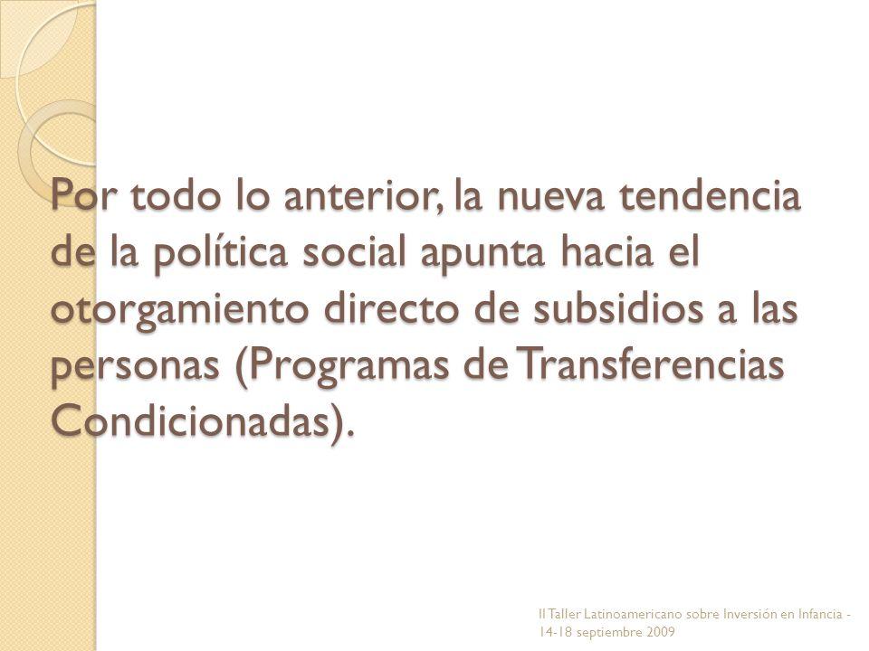 Por todo lo anterior, la nueva tendencia de la política social apunta hacia el otorgamiento directo de subsidios a las personas (Programas de Transfer
