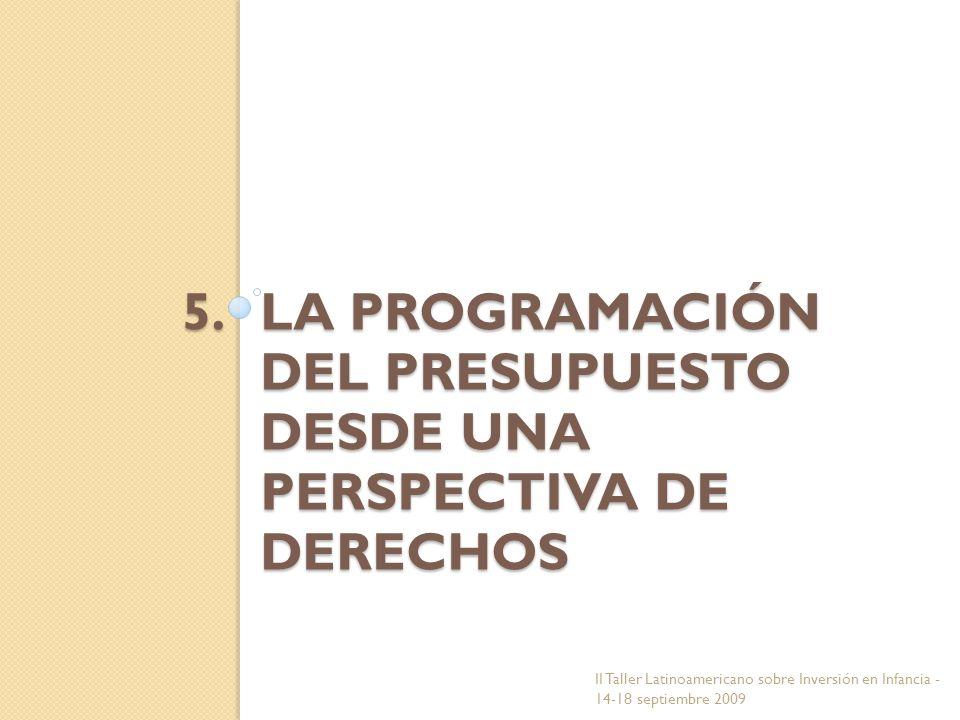 5.LA PROGRAMACIÓN DEL PRESUPUESTO DESDE UNA PERSPECTIVA DE DERECHOS II Taller Latinoamericano sobre Inversión en Infancia - 14-18 septiembre 2009