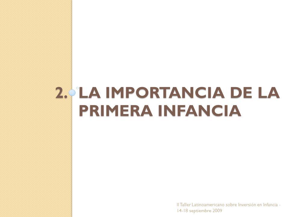 2.LA IMPORTANCIA DE LA PRIMERA INFANCIA II Taller Latinoamericano sobre Inversión en Infancia - 14-18 septiembre 2009