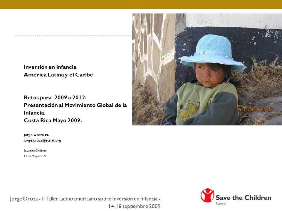 Inversión en infancia América Latina y el Caribe Retos para 2009 a 2012: Presentación al Movimiento Global de la Infancia. Costa Rica Mayo 2009. Jorge