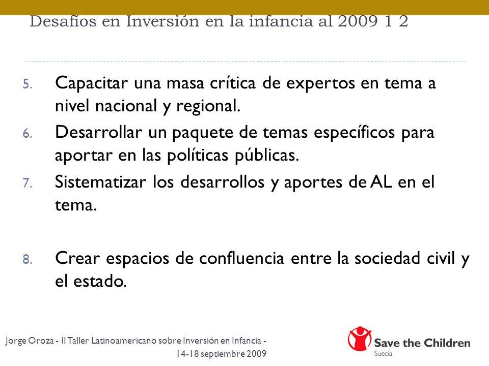 Desafíos en Inversión en la infancia al 2009 1 2 5. Capacitar una masa crítica de expertos en tema a nivel nacional y regional. 6. Desarrollar un paqu
