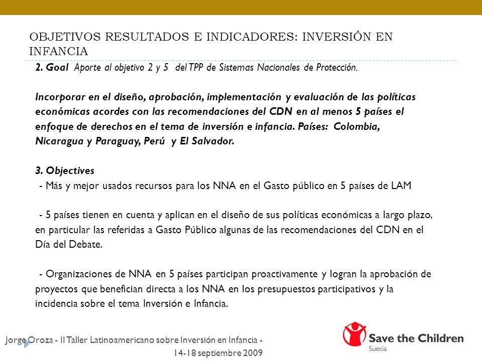 OBJETIVOS RESULTADOS E INDICADORES: INVERSIÓN EN INFANCIA 2. Goal Aporte al objetivo 2 y 5 del TPP de Sistemas Nacionales de Protección. Incorporar en