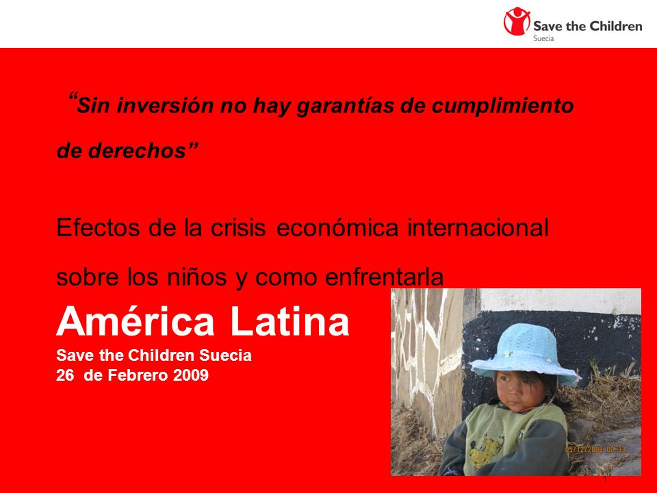 1 Sin inversión no hay garantías de cumplimiento de derechos Efectos de la crisis económica internacional sobre los niños y como enfrentarla América Latina Save the Children Suecia 26 de Febrero 2009