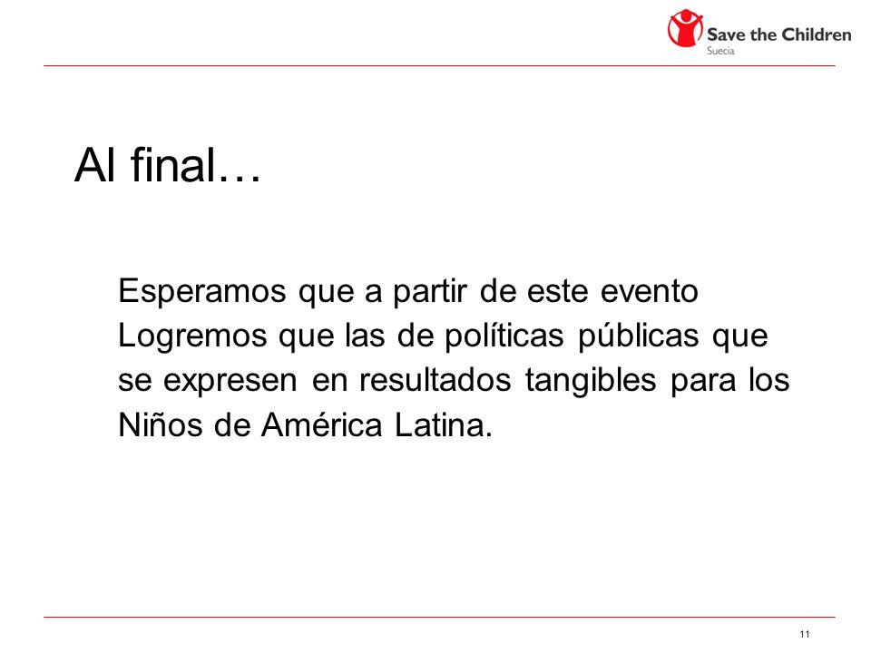11 Al final… Esperamos que a partir de este evento Logremos que las de políticas públicas que se expresen en resultados tangibles para los Niños de América Latina.