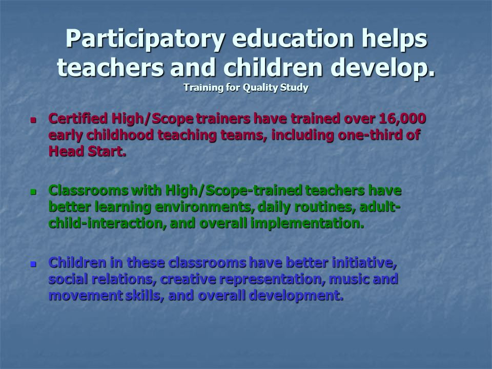 Participatory education helps teachers and children develop. Training for Quality Study Certified High/Scope trainers have trained over 16,000 early c