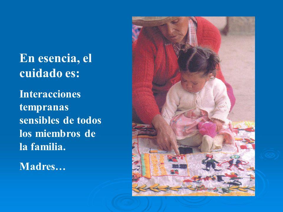 En esencia, el cuidado es: Interacciones tempranas sensibles de todos los miembros de la familia. Madres…