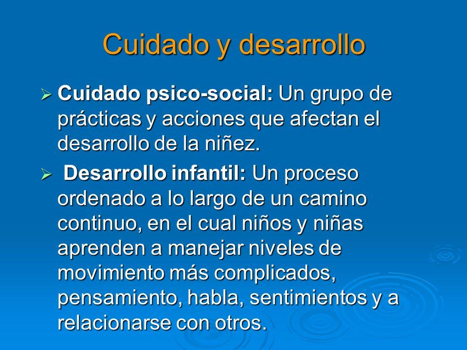 Cuidado y desarrollo Cuidado psico-social: Un grupo de prácticas y acciones que afectan el desarrollo de la niñez. Cuidado psico-social: Un grupo de p