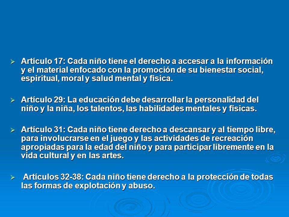 Artículo 17: Cada niño tiene el derecho a accesar a la información y el material enfocado con la promoción de su bienestar social, espiritual, moral y