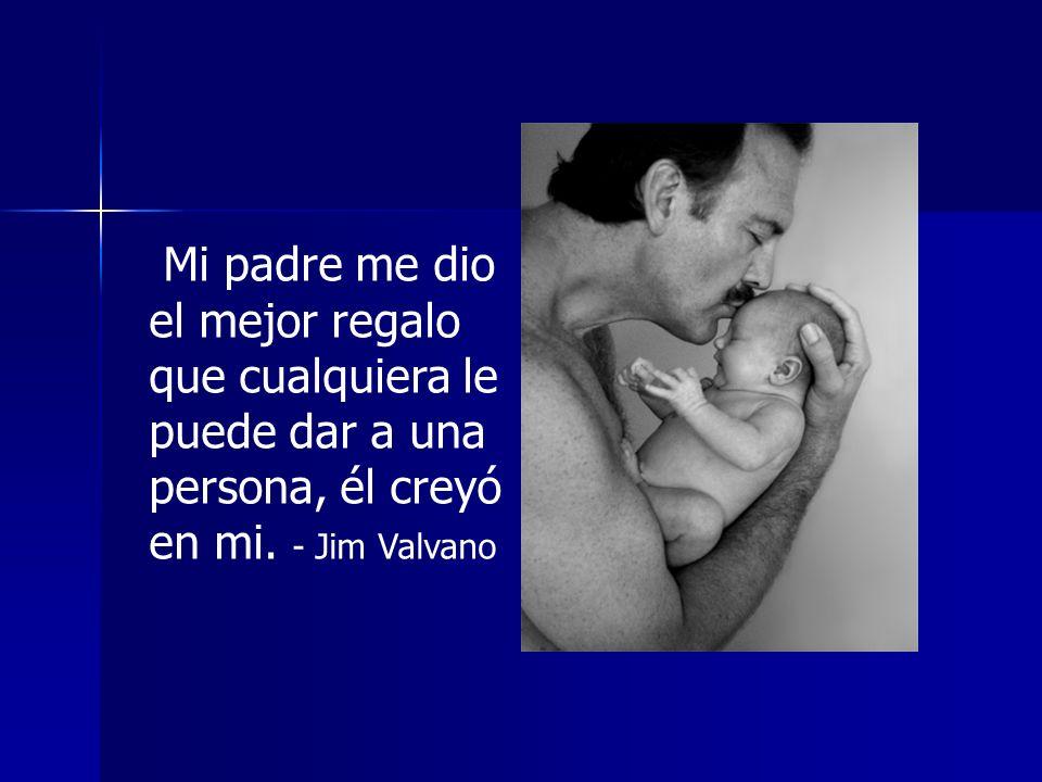 Mi padre me dio el mejor regalo que cualquiera le puede dar a una persona, él creyó en mi. - Jim Valvano