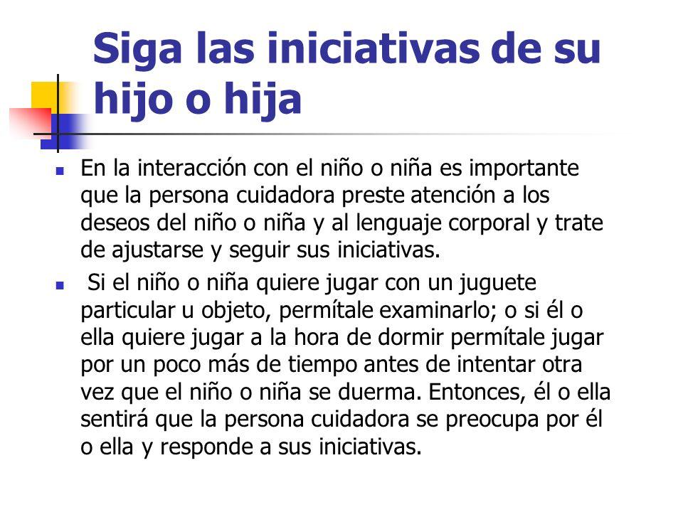 Siga las iniciativas de su hijo o hija En la interacción con el niño o niña es importante que la persona cuidadora preste atención a los deseos del ni