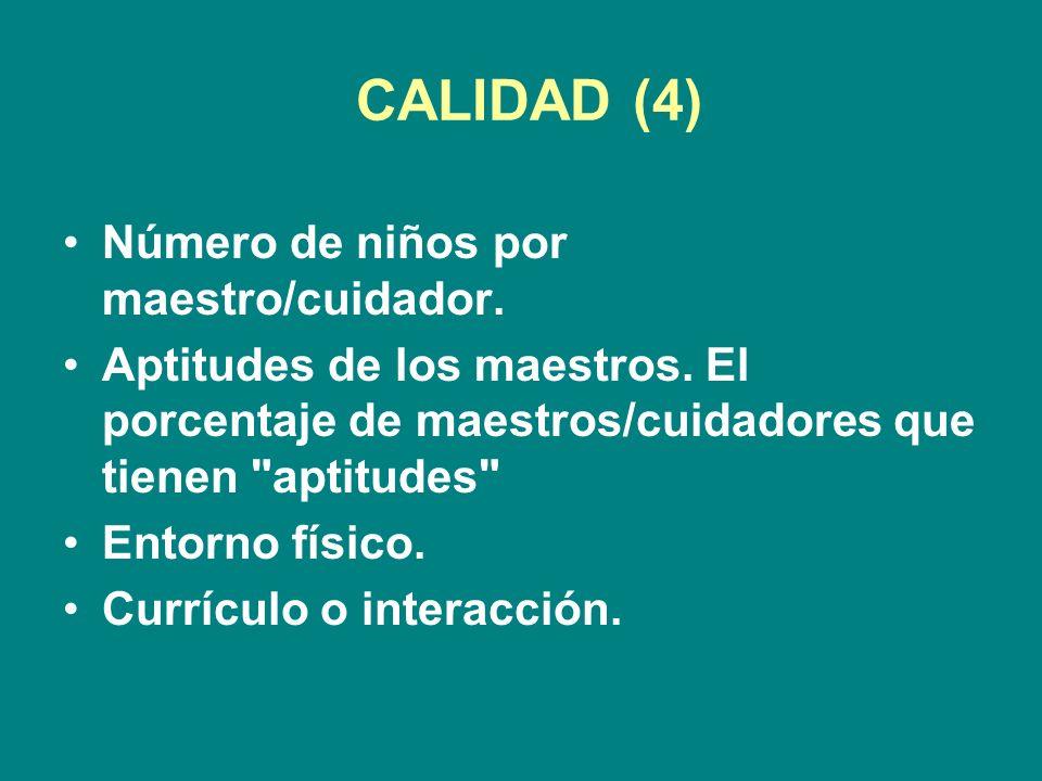 CALIDAD (4) Número de niños por maestro/cuidador. Aptitudes de los maestros.