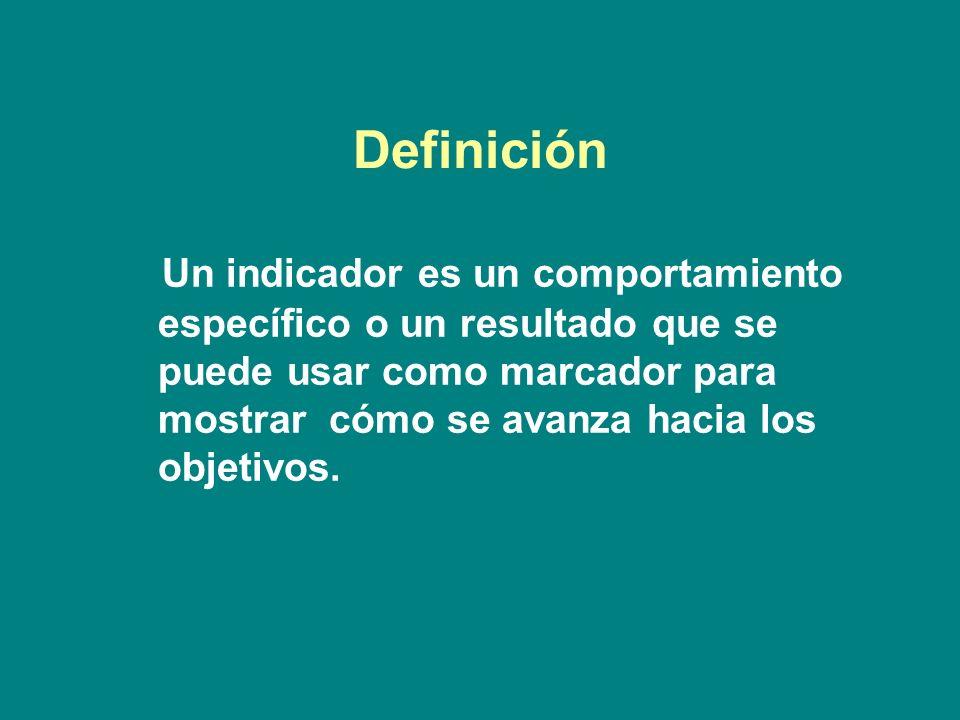 Definición Un indicador es un comportamiento específico o un resultado que se puede usar como marcador para mostrar cómo se avanza hacia los objetivos.