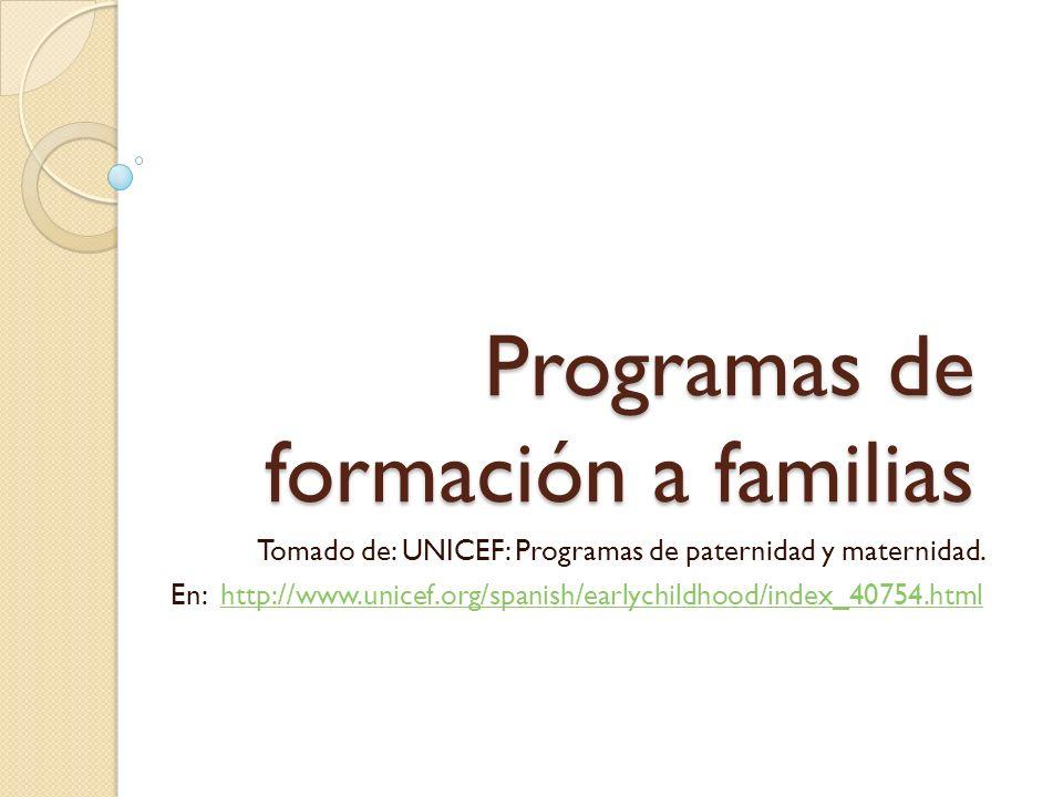 Programas de formación a familias Tomado de: UNICEF: Programas de paternidad y maternidad. En: http://www.unicef.org/spanish/earlychildhood/index_4075