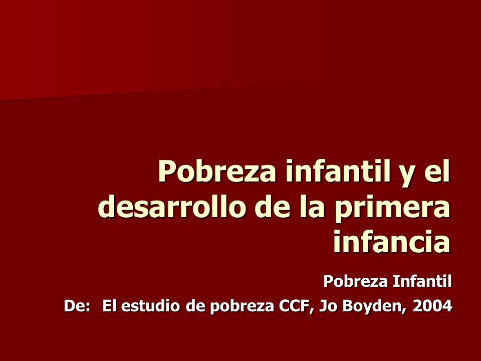 Pobreza infantil y el desarrollo de la primera infancia Pobreza Infantil De: El estudio de pobreza CCF, Jo Boyden, 2004