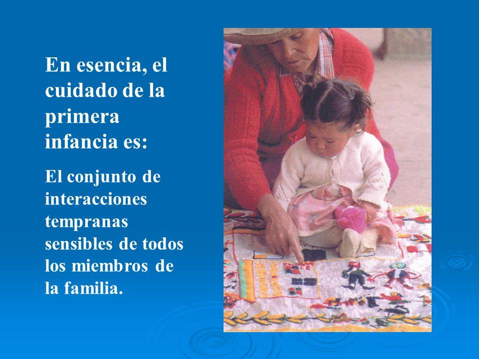 En esencia, el cuidado de la primera infancia es: El conjunto de interacciones tempranas sensibles de todos los miembros de la familia.