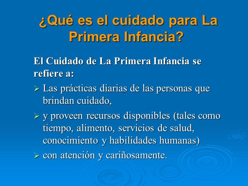 ¿Qué es el cuidado para La Primera Infancia? ¿Qué es el cuidado para La Primera Infancia? El Cuidado de La Primera Infancia se refiere a: Las práctica