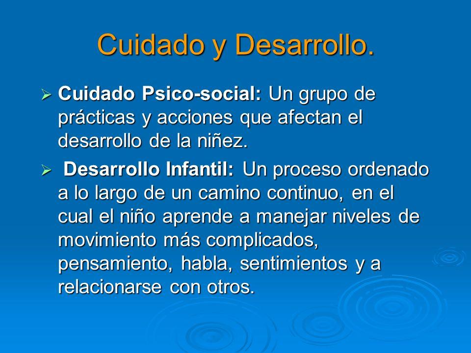 Cuidado y Desarrollo. Cuidado Psico-social: Un grupo de prácticas y acciones que afectan el desarrollo de la niñez. Cuidado Psico-social: Un grupo de