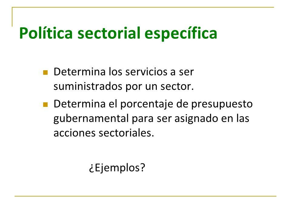 Política sectorial específica Determina los servicios a ser suministrados por un sector. Determina el porcentaje de presupuesto gubernamental para ser