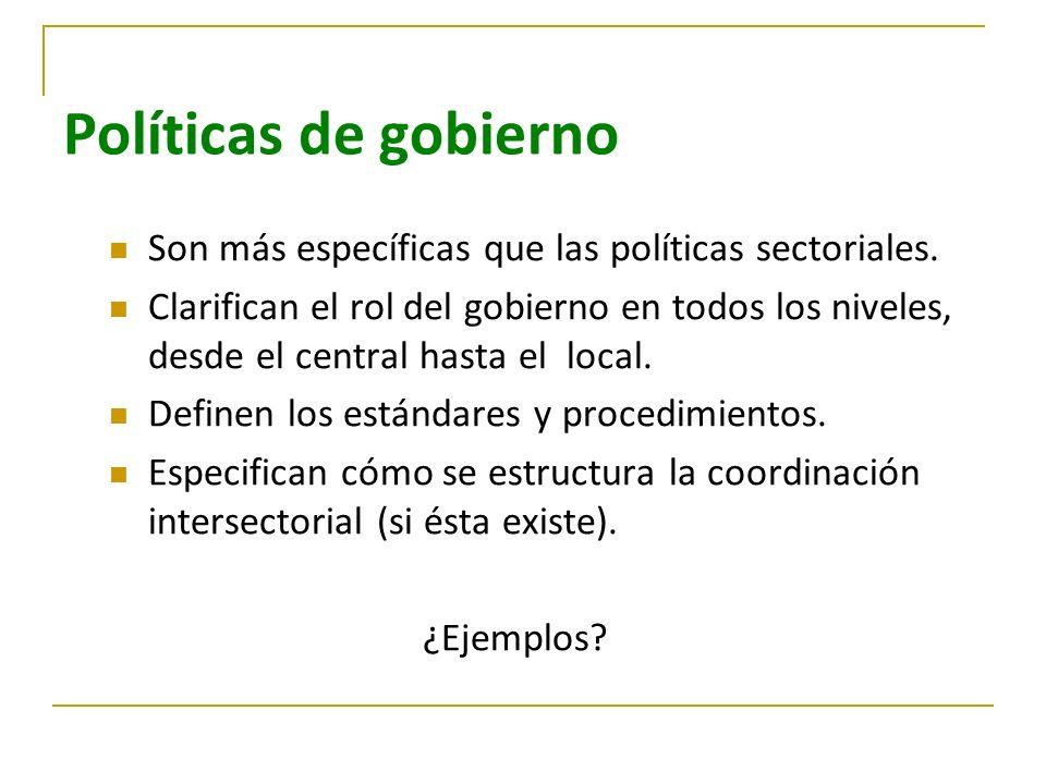 Políticas de gobierno Son más específicas que las políticas sectoriales. Clarifican el rol del gobierno en todos los niveles, desde el central hasta e