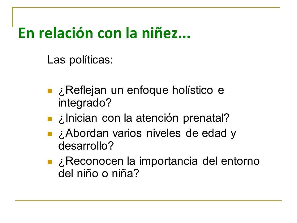 En relación con la niñez... Las políticas: ¿Reflejan un enfoque holístico e integrado? ¿Inician con la atención prenatal? ¿Abordan varios niveles de e