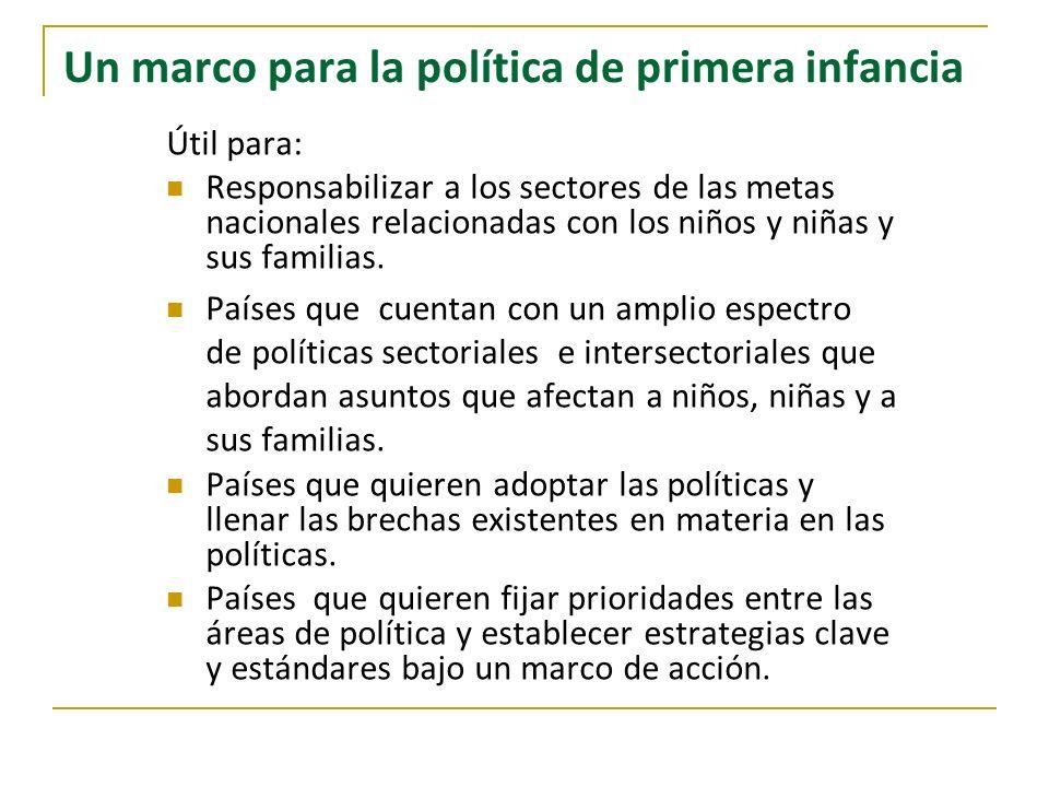Un marco para la política de primera infancia Útil para: Responsabilizar a los sectores de las metas nacionales relacionadas con los niños y niñas y s