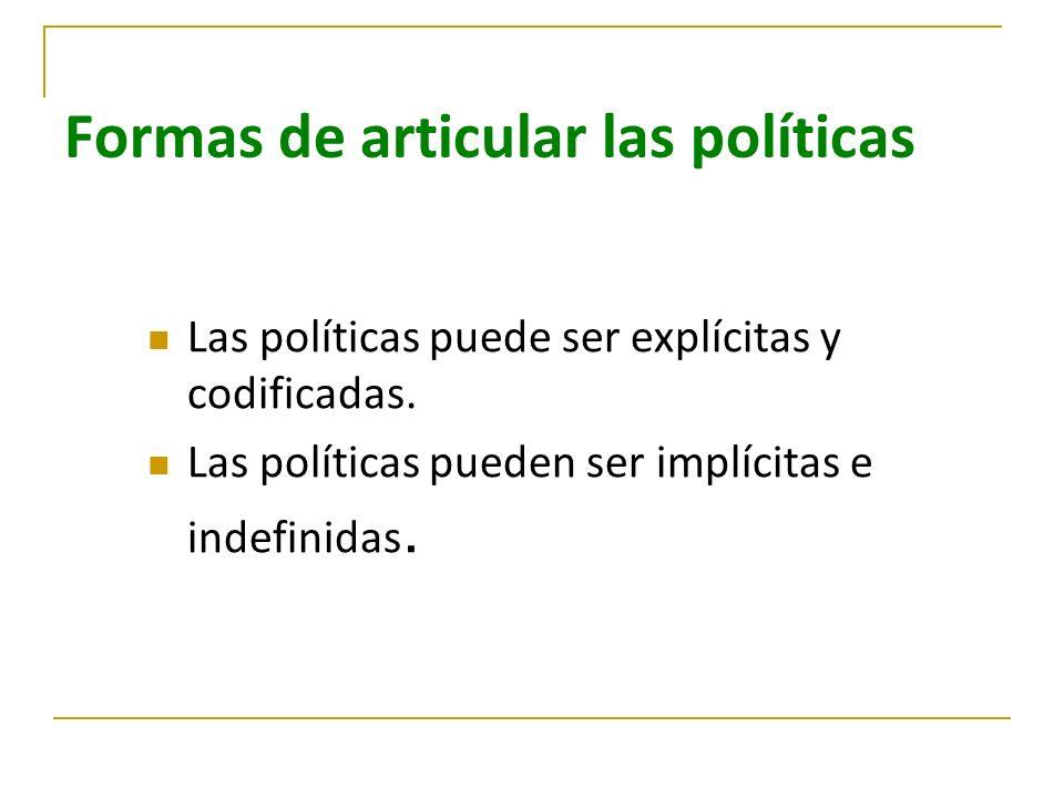 Formas de articular las políticas Las políticas puede ser explícitas y codificadas. Las políticas pueden ser implícitas e indefinidas.