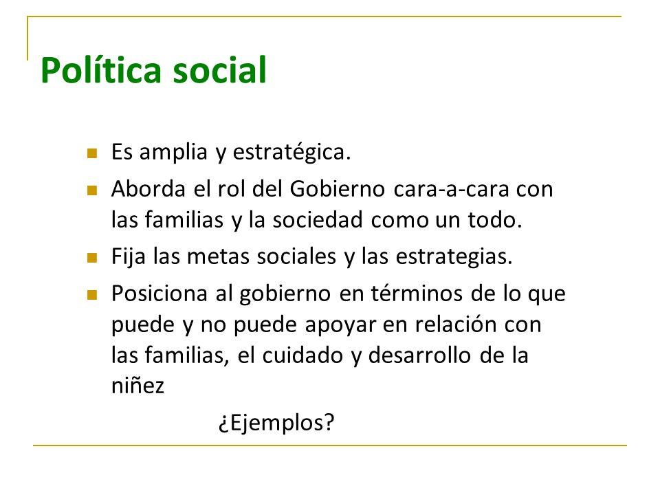 Política social Es amplia y estratégica. Aborda el rol del Gobierno cara-a-cara con las familias y la sociedad como un todo. Fija las metas sociales y