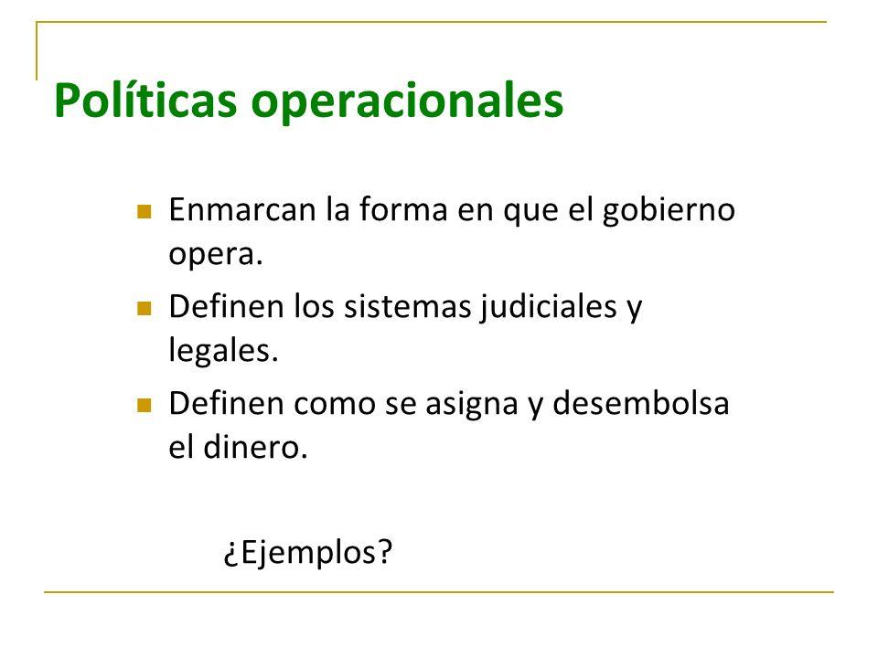 Políticas operacionales Enmarcan la forma en que el gobierno opera. Definen los sistemas judiciales y legales. Definen como se asigna y desembolsa el