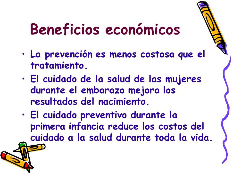 Beneficios económicos La prevención es menos costosa que el tratamiento. El cuidado de la salud de las mujeres durante el embarazo mejora los resultad